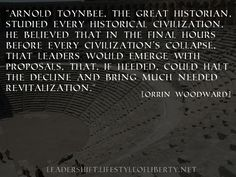 """""""Arnold Toynbee, the great historian, studied every historical civilization. He believed that in the final hours before every civilization's collapse, that leaders would emerge with proposals, that, if heeded, could halt the decline and bring much needed revitalization."""" [Orrin Woodward]"""
