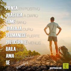 Piensa en positivo. Practica a diario. Come sano. Trabaja duro. Permanece fuerte. Preocúpate menos. Baila mas. Ama a menudo. Se feliz siempre.