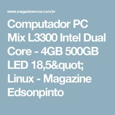 "Computador PC Mix L3300 Intel Dual Core - 4GB 500GB LED 18,5"" Linux - Magazine Edsonpinto"
