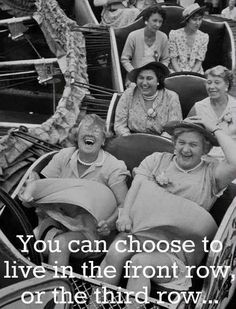 You can choose to live your life with the joy of the front row or solemness of the third row.hmmmmm--let me think. Front Row Please! I can think of a friend that would ride on the front row with me:)) I Smile, Make Me Smile, Quote Of The Week, Jolie Photo, Live Your Life, Live For Yourself, I Laughed, Decir No, The Row