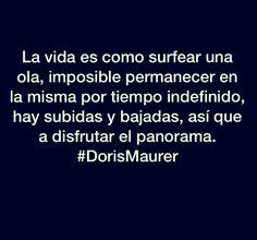 La vida es como surfear una ola, imposible permanecer en la misma por tiempo indefinido, hay subidas y bajadas, así que a disfrutar el panorama.         #DorisMaurer