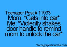 mom gets into car. me violently shakes door handle to remind mom to unlock the car. So true...