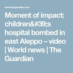 Moment of impact: children's hospital bombed in east Aleppo – video | World news | The Guardian