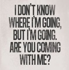 I don't know where I'm going, but I'm going.  Are you coming with me?  (Probably the best quote for my life right now.)