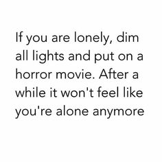 Laugh of the day! Nothing like a horror movie to cure aloneness ;)