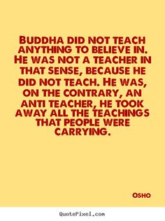 Osho Quotes - Buddha did not teach anything to believe in. He was not a teacher in that sense, because he did not teach. He was, on the contrary, an anti teacher, he took away all the teachings that people were carrying.
