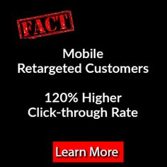 Fact  Mobile customer retargeting campaigns experience a 120% higher click-through rate & serve 32% more impressions