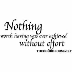 """Nothing worth having was ever achieved without effort""   -Theodore Roosevelt"