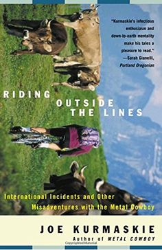Riding Outside The Lines: International Incidents and Other Misadventures with the Metal Cowboy:   Like a modern-day Don Quixote, Joe Kurmaskie—bike adventurer, writer, and twelve-year-old boy trapped in a man's body—wanders the world on two wheels, often with hilarious results, in Riding Outside the Lines/b. brA jaunt through such far-flung locations as Ireland, Australia, Mexico, South America, and beyond, here is a collection of tales woven together with one central theme: the world...