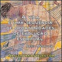 A vida é uma sequência de oportunidades de evolução espiritual. Regis Mesquita