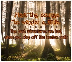 Have the courage to wander a little. The best adventures are had when you step off the beaten path. #Quote #Inspire #Travel