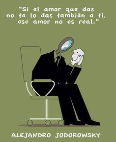 ... Si el amor que das no te lo das a ti también, ese amor no es real. Alejandro Jodorowsky.