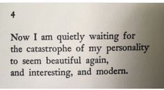 Now I am quietly waiting for the catastrophe of my personality to seem beautiful again, and interesting, and modern.