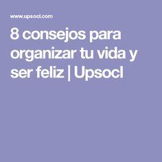 8 consejos para organizar tu vida y ser feliz | Upsocl