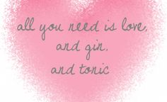 All you need is love and gin and tonic! | Quotes | Pinterest | Gin ...