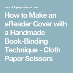 How to Make an eReader Cover with a Handmade Book-Binding Technique - Cloth Paper Scissors