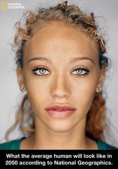 What the average human will look like in 2050 according to National Geographic. Beautiful!