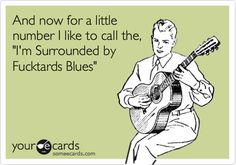 And now for a little number I like to call the, 'I'm Surrounded by Fucktards Blues'.