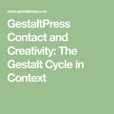GestaltPress Contact and Creativity: The Gestalt Cycle in Context