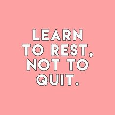 Learn to rest, not to quit.