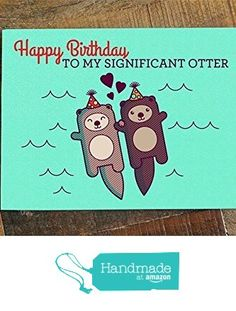 Funny Birthday Card - Happy Birthday to my Significant Otter - Cute Birthday Card, Pun Greeting Card for Birthday for Husband, Wife, Boyfriend, Girlfriend, Significant Other, Funny B-Day from TIny Bee Cards http://www.amazon.com/dp/B015ISYD24/ref=hnd_sw_r_pi_dp_zmRmwb15PQA55 #handmadeatamazon
