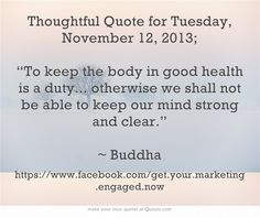 """Thoughtful Quote for Tuesday, November 12, 2013; """"To keep the body in good health is a duty... otherwise we shall not be able to keep our mind strong and clear.""""  ~ Buddha"""