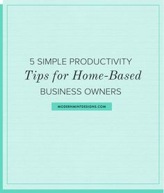 5 Simple Productivity Tips for Home-Based Business Owners || modernmintdesigns.com  #business
