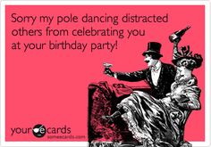 Funny Apology Ecard: Sorry my pole dancing distracted others from celebrating you at your birthday party!