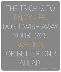 Amen! Someone once said this to me about the kids, don't spend your time wishing they could... talk, or walk, or drive... enjoy the stage they're in at this moment.  They'll be talking, walking, driving, etc. soon enough and you'll miss the time when they were little