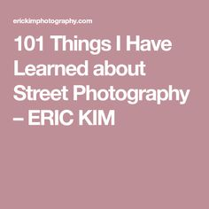 101 Things I Have Learned about Street Photography   – ERIC KIM