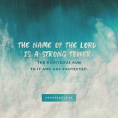 The name of the Lord is a strong tower: the righteous runneth into it, and is safe.  Proverbs 18:10 KJV  https://bible.com/bible/1/pro.18.10.KJV