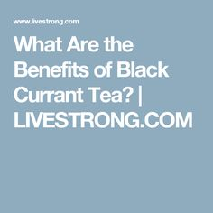 What Are the Benefits of Black Currant Tea? | LIVESTRONG.COM