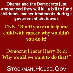 "When asked if they would want to help a child with cancer Harry Reid responded,""WHY WOULD WE WANT TO DO THAT?  couple that with Hillary's ""WHAT DIFFERENCE DOES IT MAKE?"" you see the EVIL attitude that is running our government. WE ARE JUST A NUMBER (with no voice) TO THEM...  running our government to Socialism."