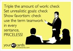 Funny Workplace Ecard: Triple the amount of work: check Set unrealistic goals: check Show favortism: check use the term teamwork in every sentance, PRICELESS! And spell 'sentence' wrong. Work Memes, Work Quotes, Work Humor, Me Quotes, Funny Quotes, Funny Memes, Work Funnies, Haha Funny, Hilarious
