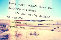 Being happy doesn't mean that everything is perfect, it's just you've decided to see life beyond the imperfections.