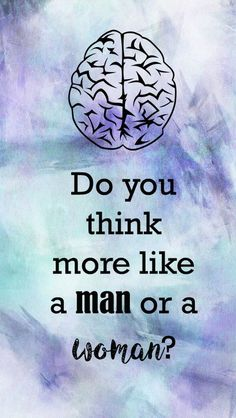The following questions are based on the scientifically proven differences between the way men and women's brains work.