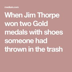 When Jim Thorpe won two Gold medals with shoes someone had thrown in the trash