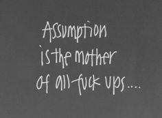 Assumption is the mother of all fuck ups...