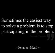 Soon as you know it's a problem, and someone treats you like a problem, then it's time take your self out of the equation. Just sayin'! Thoughts of the day jmg