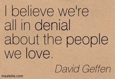 believe we're all in denial about the people we love.