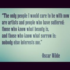 I want to be with artists and people who understand suffering. People who can appreciate beauty.
