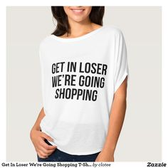 Get In Loser We're Going Shopping T-Shirt Tumblr. #tumblr #zazzle #polyvore #fashionblogger #streetstyle #inspiration #hipster #teen