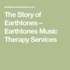 The Story of Earthtones – Earthtones Music Therapy Services