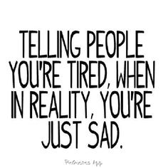 You just don't have the energy to explain why you're sad. Or you don't want to hear yourself saying it over and over. Its easier to just say that you're tired..I do it all the time.