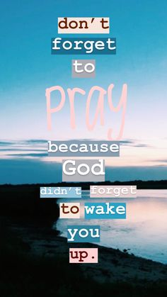 Don't forget to pray because God didn't forget to wake u up