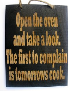 Open the oven and  take a look the first to complain is tomorrows cook   ♥Love it!