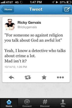 Mad, isn't it ?Atheists talking about religion are like detectives talking about crime (Ricky Gervais)