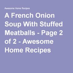 A French Onion Soup With Stuffed Meatballs - Page 2 of 2 - Awesome Home Recipes