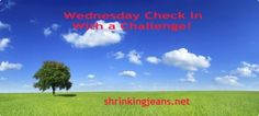 Wednesday Check In & a Mini-Challenge! Tell us how your week went and see what we're challenge you to do this week! shrinkingjeans.net