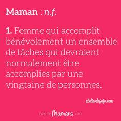 Maman : n.f. 1. Femme qui accomplit bénévolement un ensemble de tâches qui devraient normalement être accomplies par une vingtaine de personnes. atelierdejojo.com
